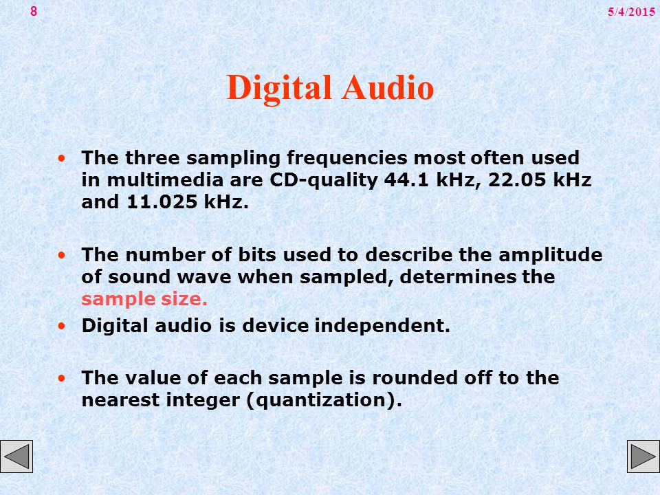 5/4/20158 Digital Audio The three sampling frequencies most often used in multimedia are CD-quality 44.1 kHz, 22.05 kHz and 11.025 kHz. The number of