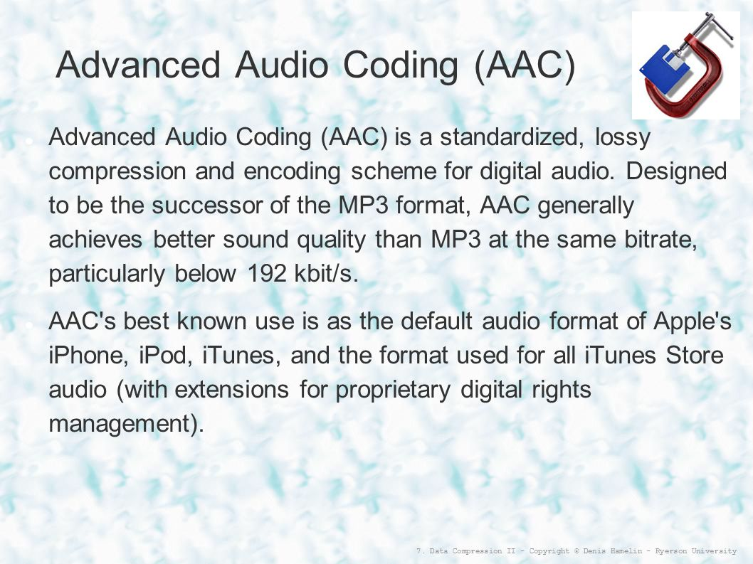 7. Data Compression II - Copyright © Denis Hamelin - Ryerson University Advanced Audio Coding (AAC)‏ Advanced Audio Coding (AAC) is a standardized, lo