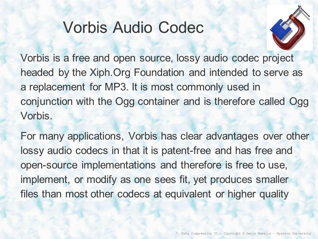7. Data Compression II - Copyright © Denis Hamelin - Ryerson University Vorbis Audio Codec Vorbis is a free and open source, lossy audio codec project