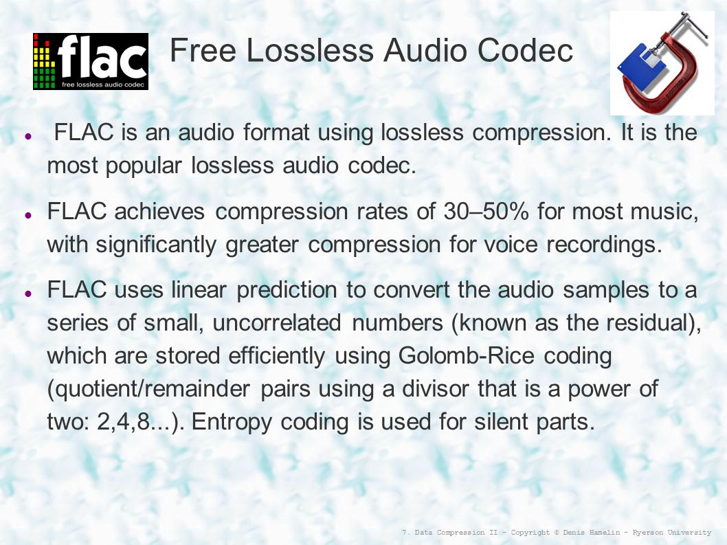 7. Data Compression II - Copyright © Denis Hamelin - Ryerson University Free Lossless Audio Codec FLAC is an audio format using lossless compression.