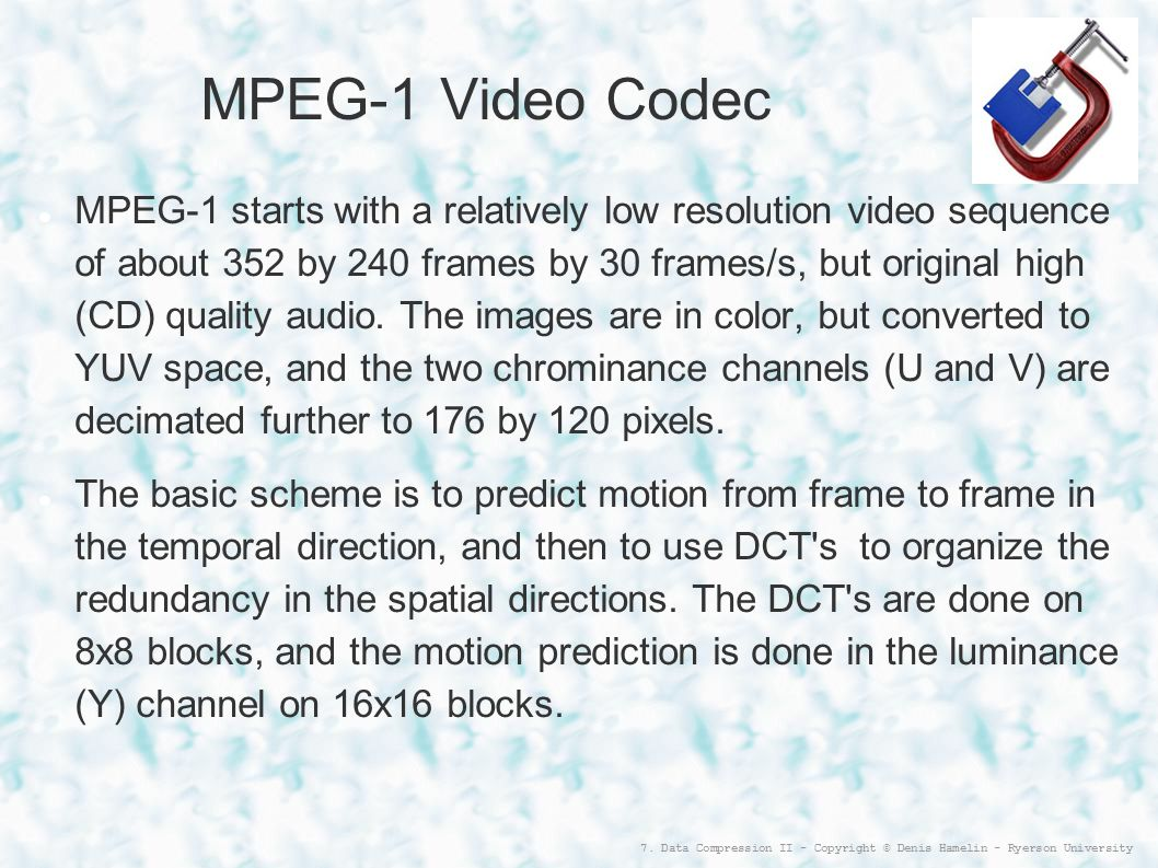 7. Data Compression II - Copyright © Denis Hamelin - Ryerson University MPEG-1 Video Codec MPEG-1 starts with a relatively low resolution video sequen