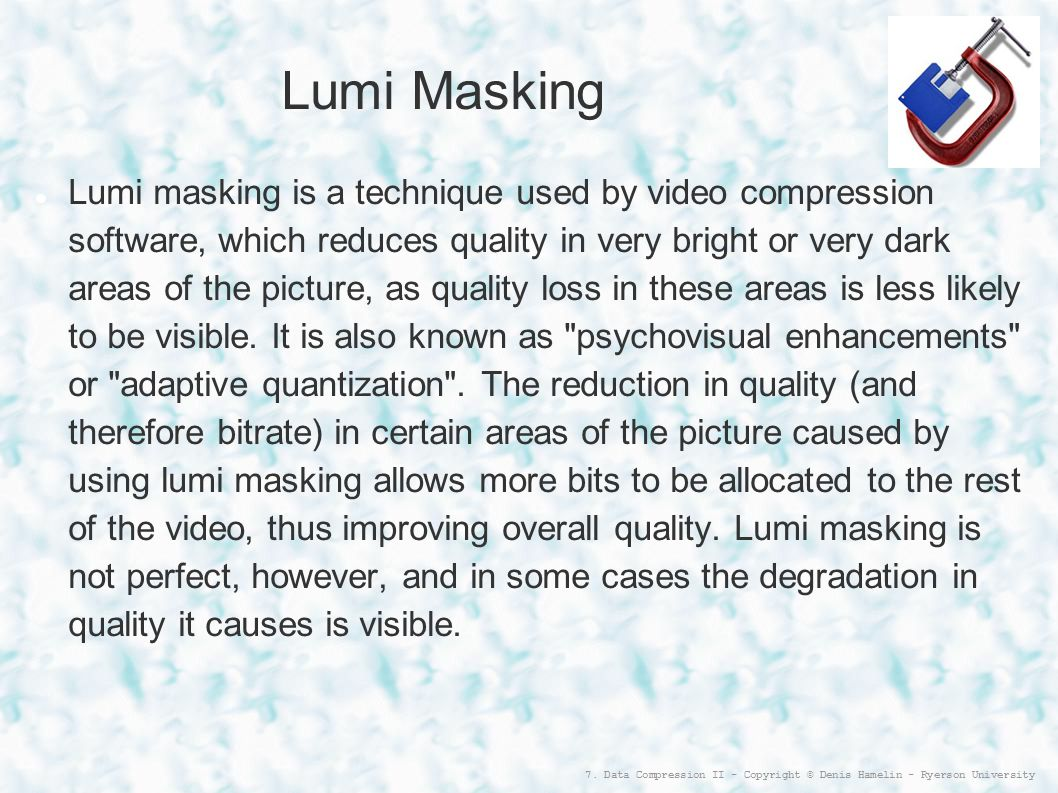 7. Data Compression II - Copyright © Denis Hamelin - Ryerson University Lumi Masking Lumi masking is a technique used by video compression software, w