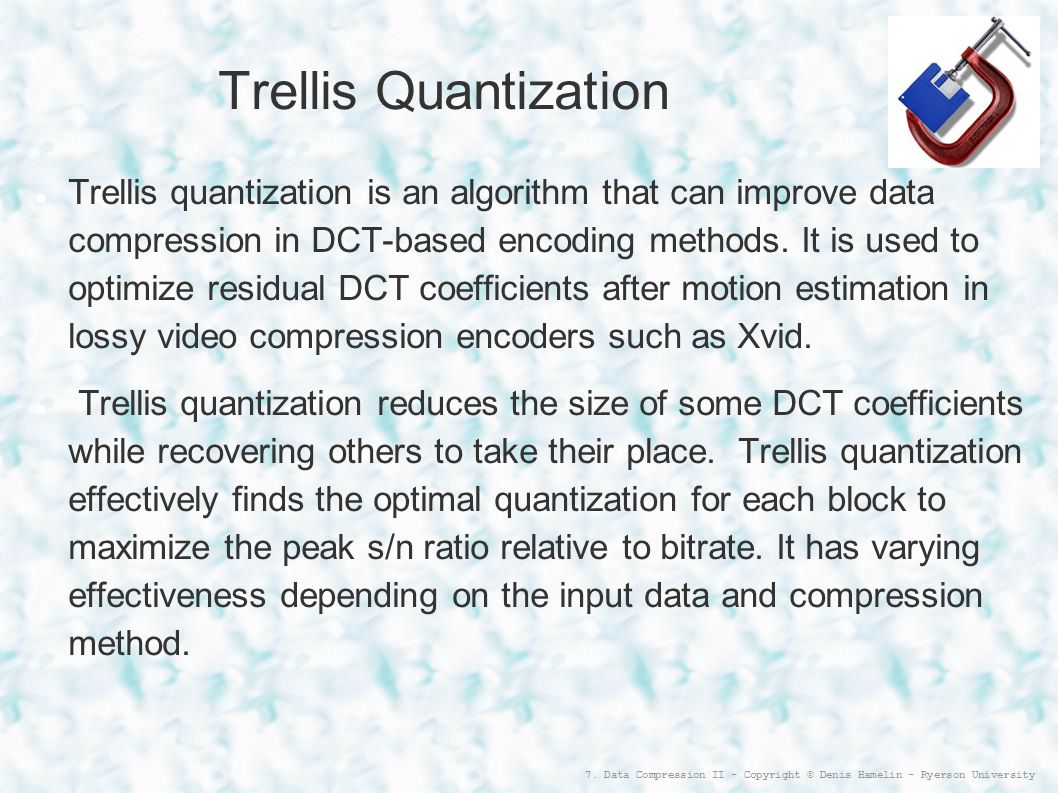 7. Data Compression II - Copyright © Denis Hamelin - Ryerson University Trellis Quantization Trellis quantization is an algorithm that can improve dat