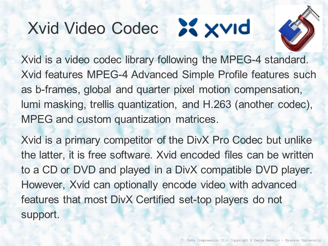 7. Data Compression II - Copyright © Denis Hamelin - Ryerson University Xvid Video Codec Xvid is a video codec library following the MPEG-4 standard.