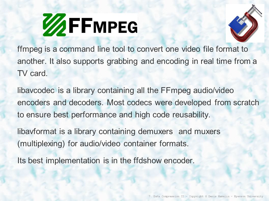 7. Data Compression II - Copyright © Denis Hamelin - Ryerson University FFmpeg ffmpeg is a command line tool to convert one video file format to anoth