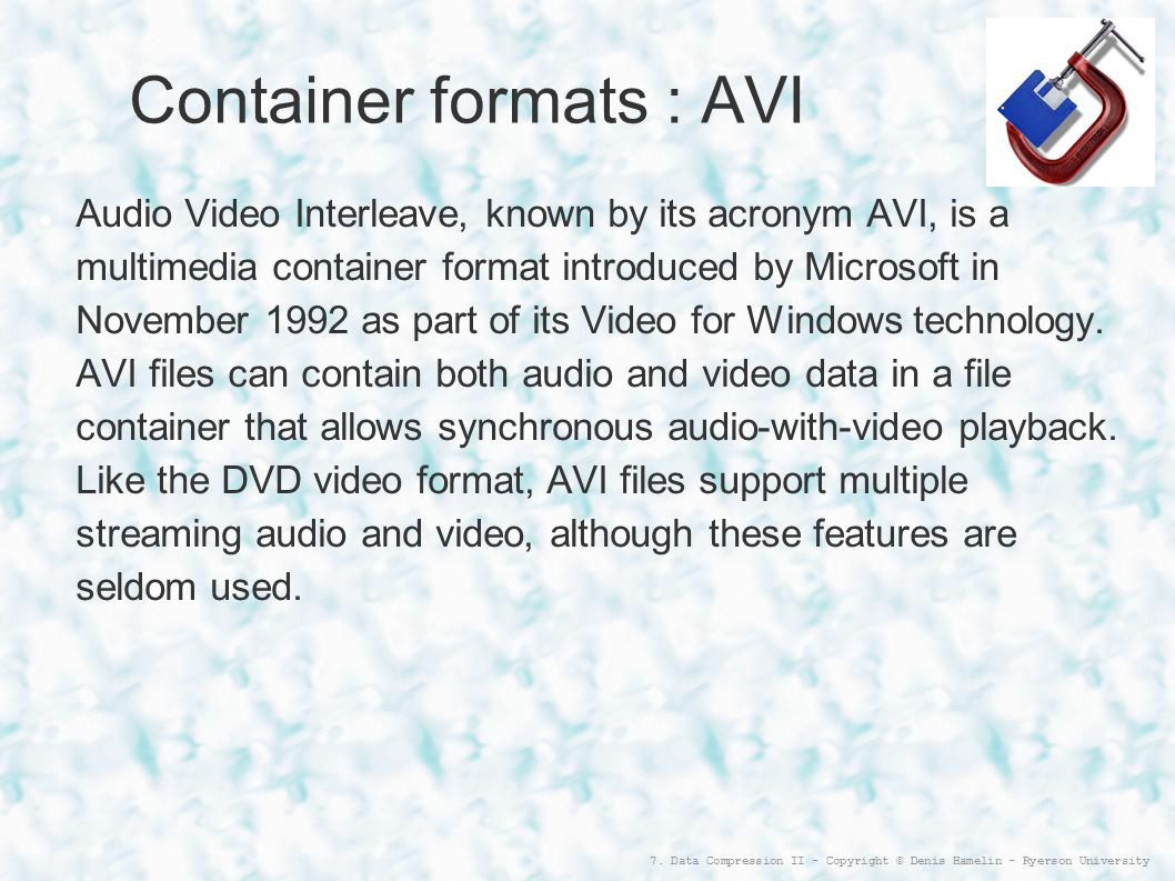 7. Data Compression II - Copyright © Denis Hamelin - Ryerson University Container formats : AVI Audio Video Interleave, known by its acronym AVI, is a