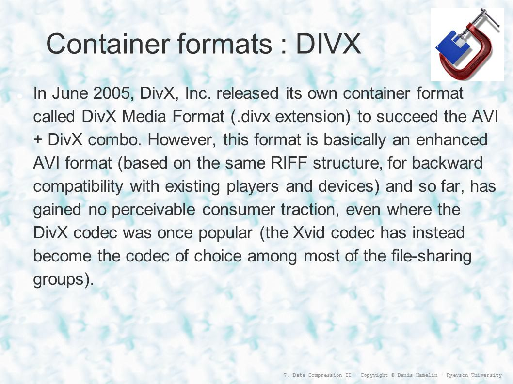 7. Data Compression II - Copyright © Denis Hamelin - Ryerson University Container formats : DIVX In June 2005, DivX, Inc. released its own container f