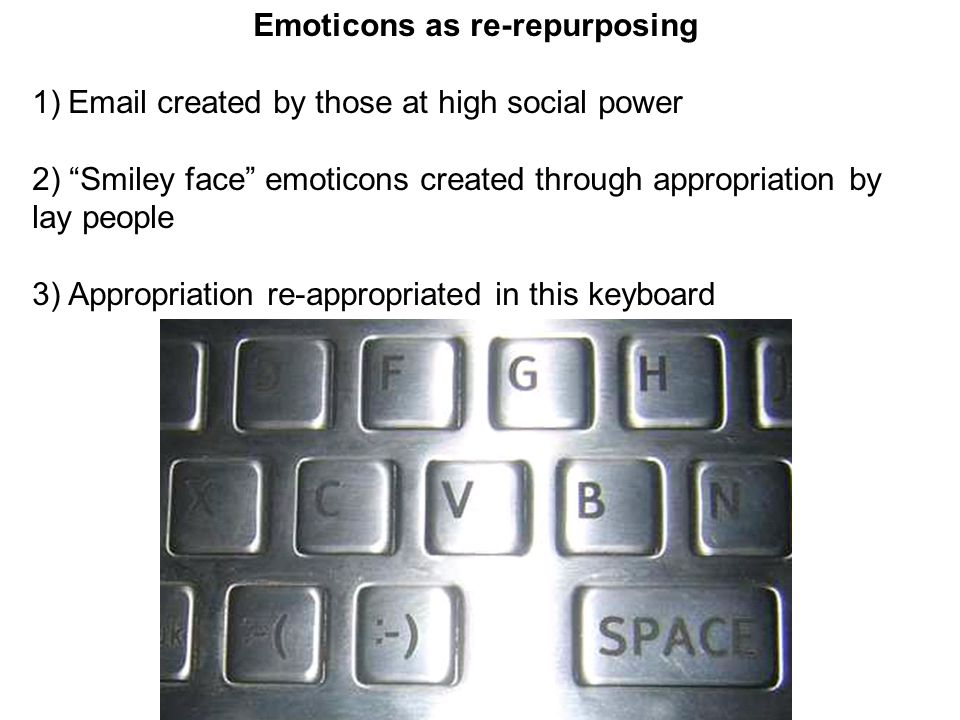 Emoticons as re-repurposing 1)Email created by those at high social power 2) Smiley face emoticons created through appropriation by lay people 3) Appropriation re-appropriated in this keyboard