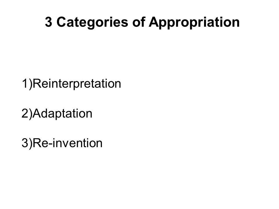 1)Reinterpretation 2)Adaptation 3)Re-invention 3 Categories of Appropriation