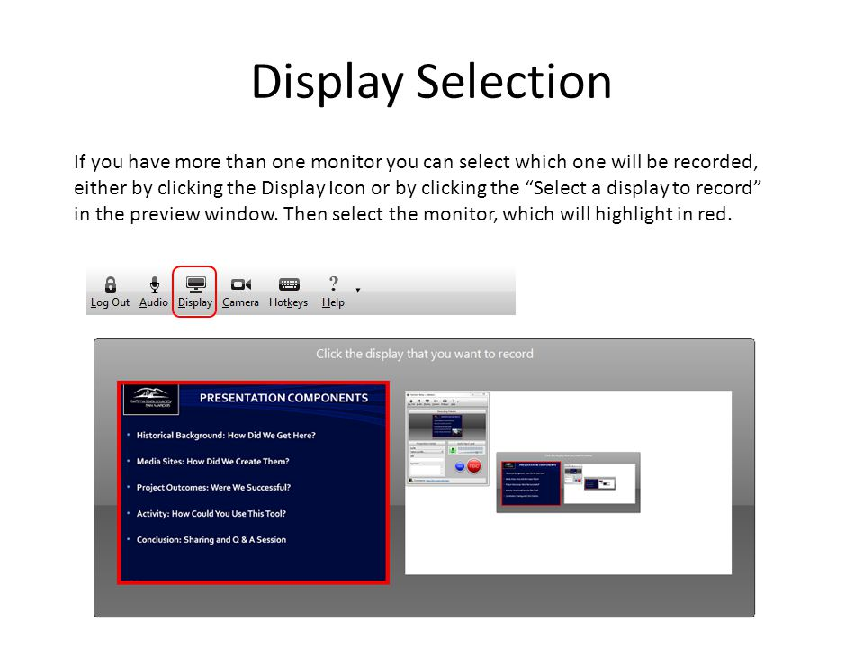Display Selection If you have more than one monitor you can select which one will be recorded, either by clicking the Display Icon or by clicking the Select a display to record in the preview window.