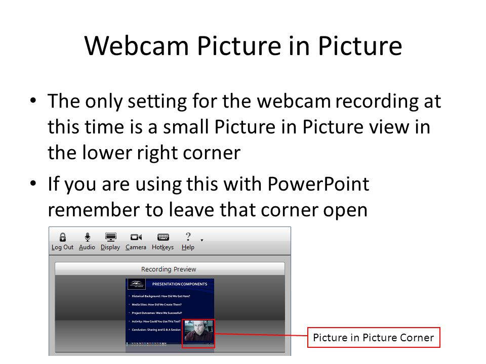 Webcam Picture in Picture The only setting for the webcam recording at this time is a small Picture in Picture view in the lower right corner If you are using this with PowerPoint remember to leave that corner open Picture in Picture Corner