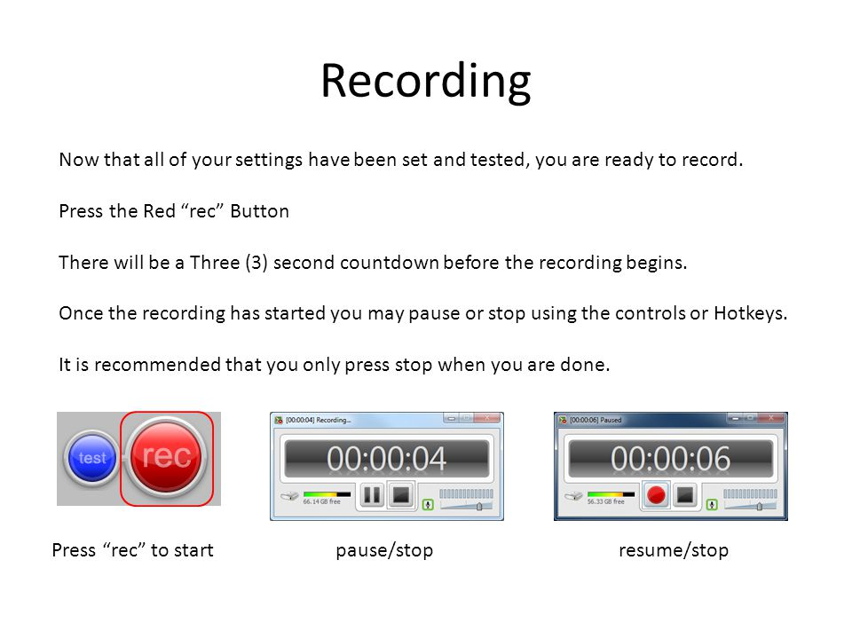 Recording Now that all of your settings have been set and tested, you are ready to record.