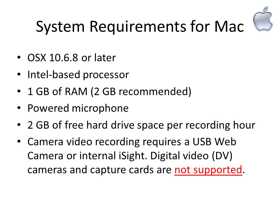 System Requirements for Mac OSX 10.6.8 or later Intel-based processor 1 GB of RAM (2 GB recommended) Powered microphone 2 GB of free hard drive space per recording hour Camera video recording requires a USB Web Camera or internal iSight.
