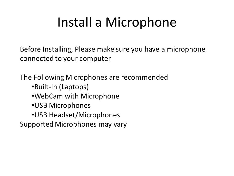 Install a Microphone Before Installing, Please make sure you have a microphone connected to your computer The Following Microphones are recommended Built-In (Laptops) WebCam with Microphone USB Microphones USB Headset/Microphones Supported Microphones may vary