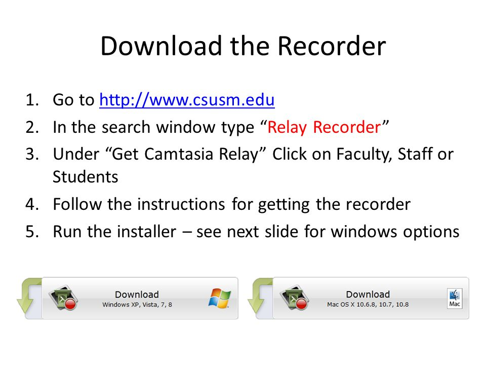 Download the Recorder 1.Go to http://www.csusm.eduhttp://www.csusm.edu 2.In the search window type Relay Recorder 3.Under Get Camtasia Relay Click on Faculty, Staff or Students 4.Follow the instructions for getting the recorder 5.Run the installer – see next slide for windows options