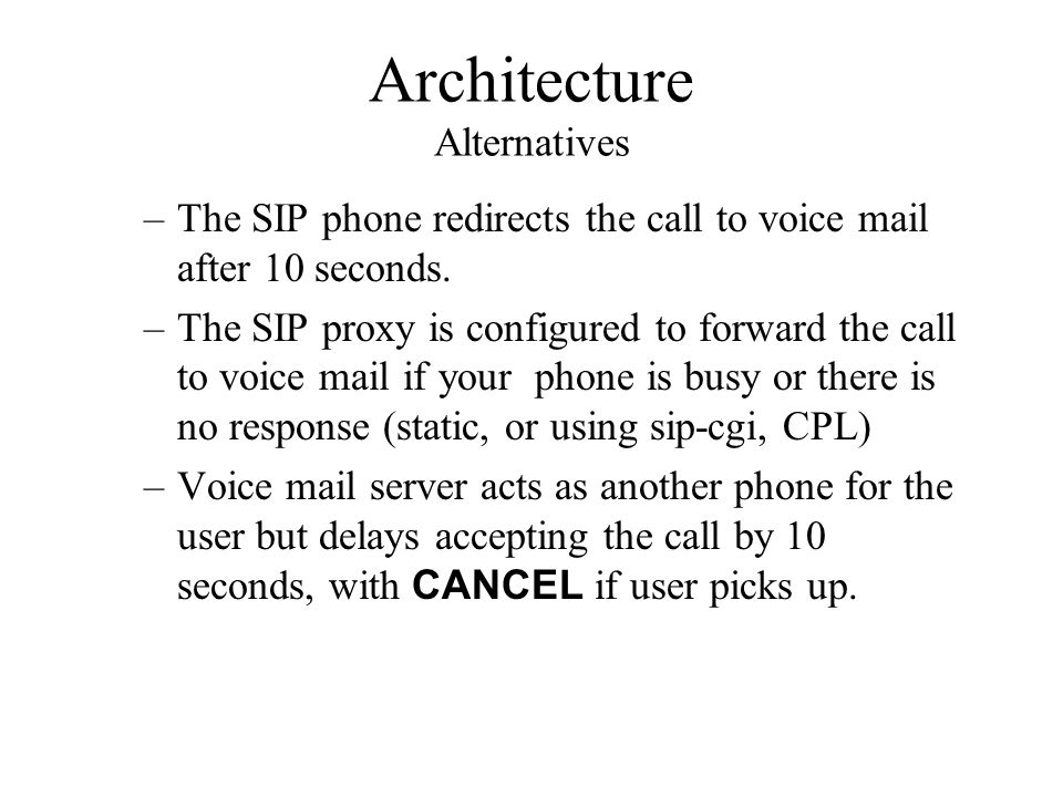 Architecture Alternatives –The SIP phone redirects the call to voice mail after 10 seconds. –The SIP proxy is configured to forward the call to voice