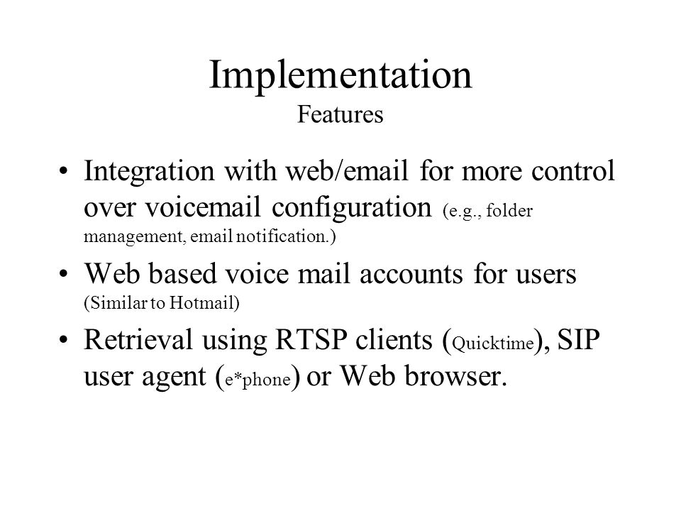 Implementation Features Integration with web/email for more control over voicemail configuration (e.g., folder management, email notification.) Web based voice mail accounts for users (Similar to Hotmail) Retrieval using RTSP clients ( Quicktime ), SIP user agent ( e*phone ) or Web browser.