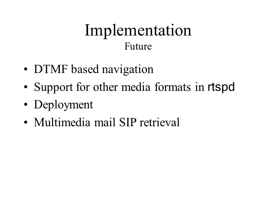 Implementation Future DTMF based navigation Support for other media formats in rtspd Deployment Multimedia mail SIP retrieval