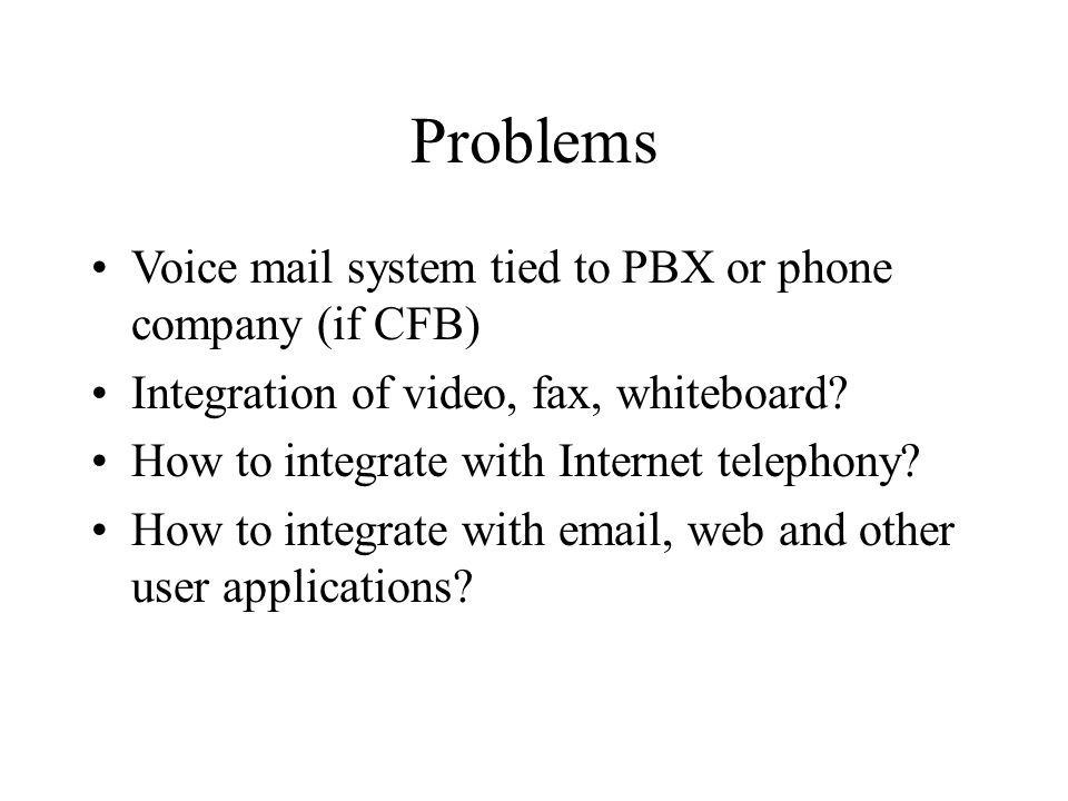 Problems Voice mail system tied to PBX or phone company (if CFB) Integration of video, fax, whiteboard? How to integrate with Internet telephony? How