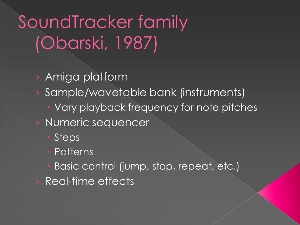 SoundTracker family (Obarski, 1987) › Amiga platform › Sample/wavetable bank (instruments)  Vary playback frequency for note pitches › Numeric sequencer  Steps  Patterns  Basic control (jump, stop, repeat, etc.) › Real-time effects