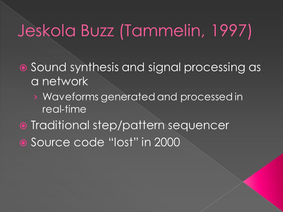 Jeskola Buzz (Tammelin, 1997)  Sound synthesis and signal processing as a network › Waveforms generated and processed in real-time  Traditional step/pattern sequencer  Source code lost in 2000