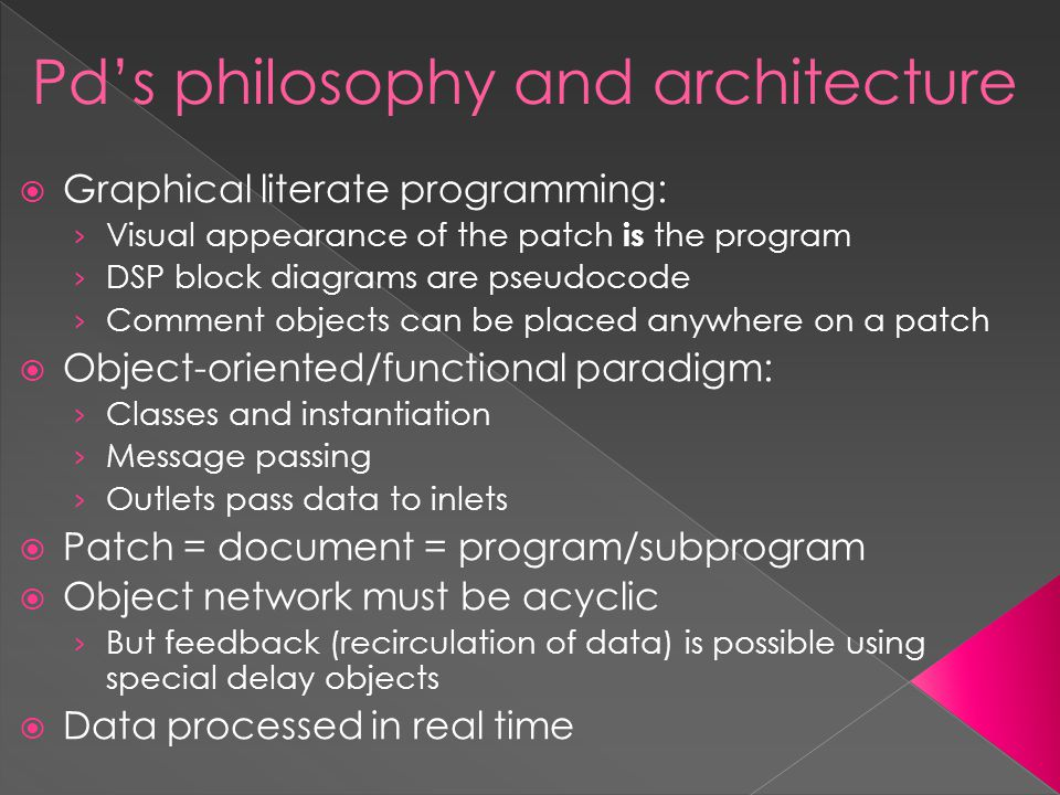 Pd's philosophy and architecture  Graphical literate programming: › Visual appearance of the patch is the program › DSP block diagrams are pseudocode › Comment objects can be placed anywhere on a patch  Object-oriented/functional paradigm: › Classes and instantiation › Message passing › Outlets pass data to inlets  Patch = document = program/subprogram  Object network must be acyclic › But feedback (recirculation of data) is possible using special delay objects  Data processed in real time