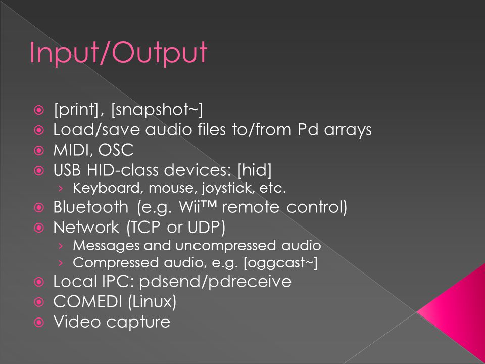 Input/Output  [print], [snapshot~]  Load/save audio files to/from Pd arrays  MIDI, OSC  USB HID-class devices: [hid] › Keyboard, mouse, joystick, etc.