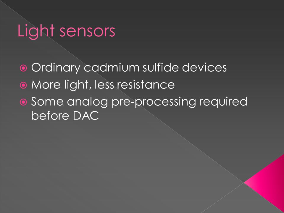 Light sensors  Ordinary cadmium sulfide devices  More light, less resistance  Some analog pre-processing required before DAC