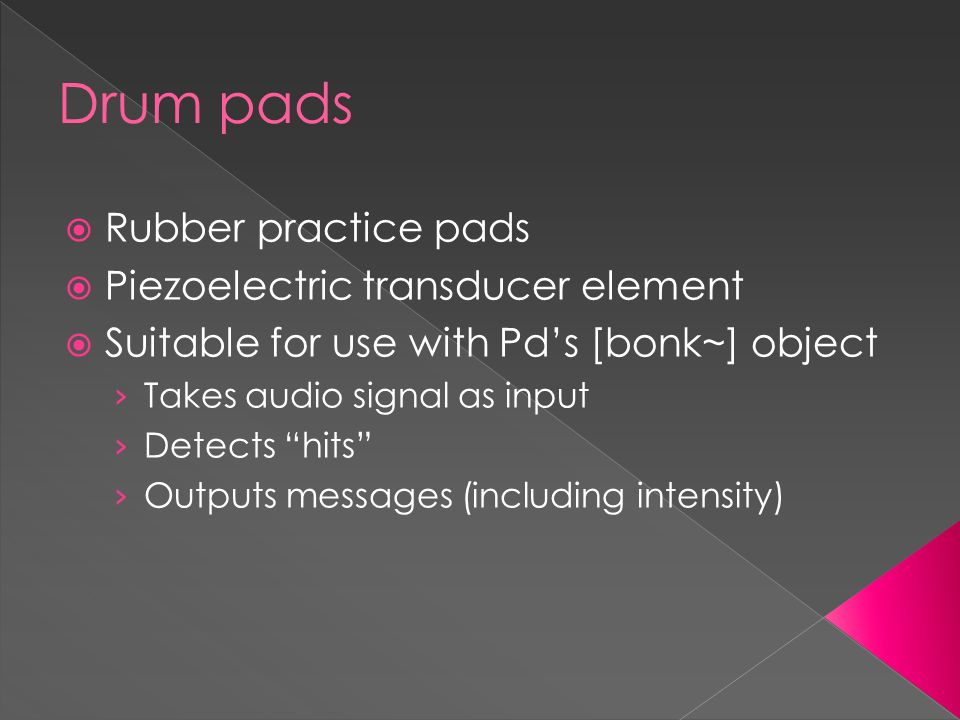 Drum pads  Rubber practice pads  Piezoelectric transducer element  Suitable for use with Pd's [bonk~] object › Takes audio signal as input › Detects hits › Outputs messages (including intensity)
