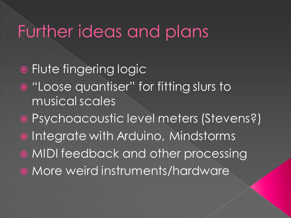 Further ideas and plans  Flute fingering logic  Loose quantiser for fitting slurs to musical scales  Psychoacoustic level meters (Stevens )  Integrate with Arduino, Mindstorms  MIDI feedback and other processing  More weird instruments/hardware
