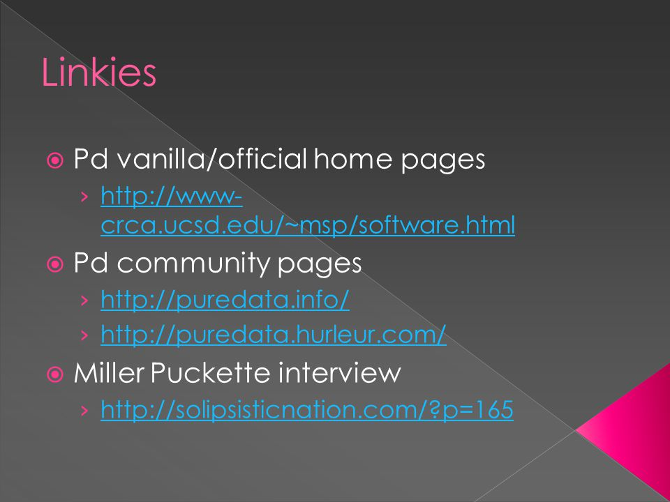Linkies  Pd vanilla/official home pages › http://www- crca.ucsd.edu/~msp/software.html http://www- crca.ucsd.edu/~msp/software.html  Pd community pages › http://puredata.info/ http://puredata.info/ › http://puredata.hurleur.com/ http://puredata.hurleur.com/  Miller Puckette interview › http://solipsisticnation.com/?p=165 http://solipsisticnation.com/?p=165