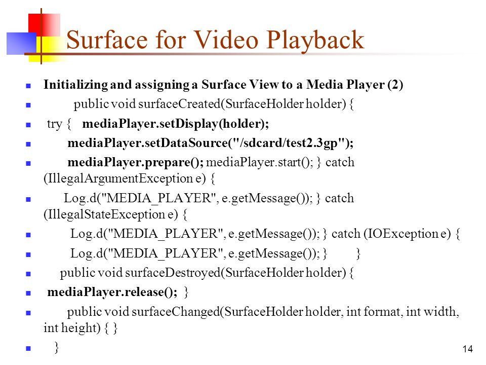 14 Surface for Video Playback Initializing and assigning a Surface View to a Media Player (2) public void surfaceCreated(SurfaceHolder holder) { try {