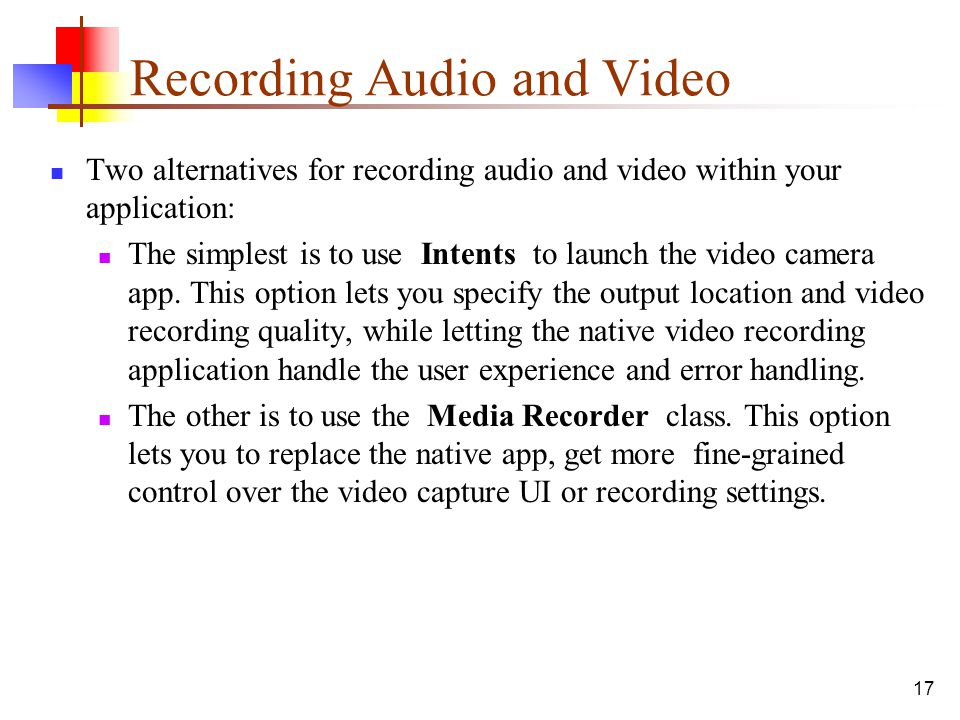 17 Recording Audio and Video Two alternatives for recording audio and video within your application: The simplest is to use Intents to launch the vide