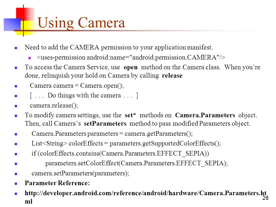 26 Using Camera Need to add the CAMERA permission to your application manifest. To access the Camera Service, use open method on the Camera class. Whe