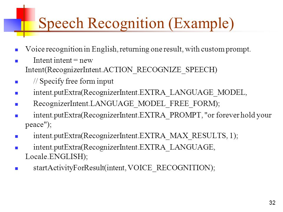 32 Speech Recognition (Example) Voice recognition in English, returning one result, with custom prompt. Intent intent = new Intent(RecognizerIntent.AC