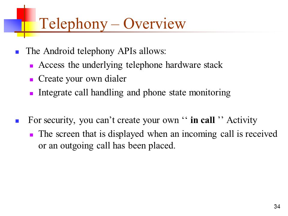 34 Telephony – Overview The Android telephony APIs allows: Access the underlying telephone hardware stack Create your own dialer Integrate call handli