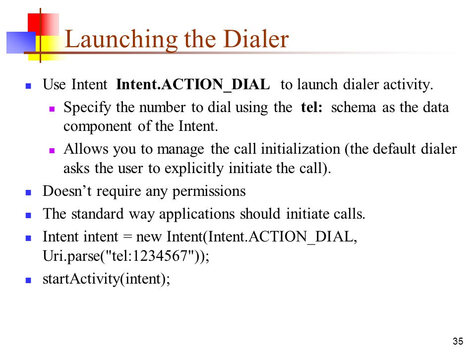 35 Launching the Dialer Use Intent Intent.ACTION_DIAL to launch dialer activity. Specify the number to dial using the tel: schema as the data componen