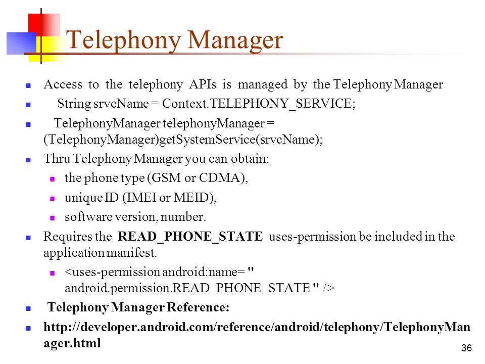 36 Telephony Manager Access to the telephony APIs is managed by the Telephony Manager String srvcName = Context.TELEPHONY_SERVICE; TelephonyManager te
