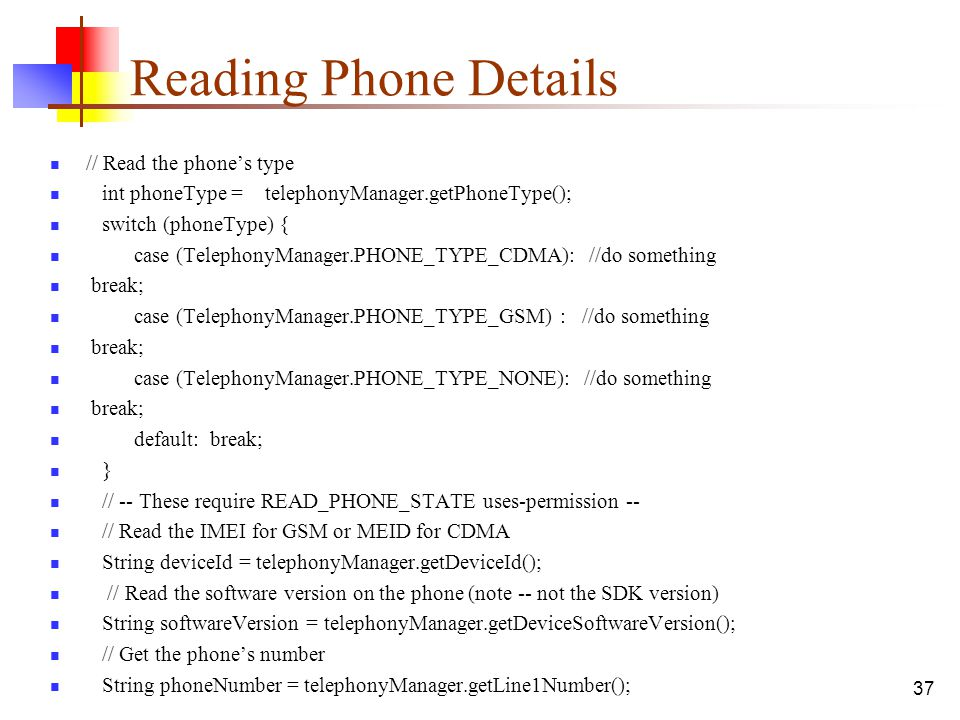 37 Reading Phone Details // Read the phone's type int phoneType = telephonyManager.getPhoneType(); switch (phoneType) { case (TelephonyManager.PHONE_T