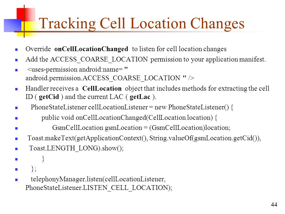 44 Tracking Cell Location Changes Override onCellLocationChanged to listen for cell location changes Add the ACCESS_COARSE_LOCATION permission to your