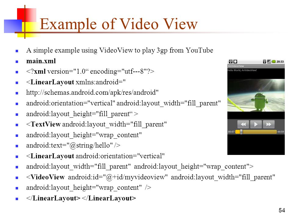 54 Example of Video View A simple example using VideoView to play 3gp from YouTube main.xml <LinearLayout xmlns:android=