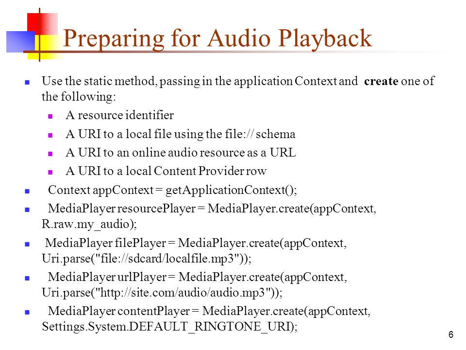 6 Preparing for Audio Playback Use the static method, passing in the application Context and create one of the following: A resource identifier A URI