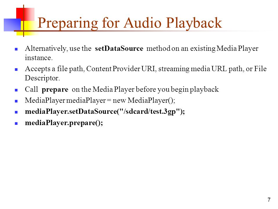 7 Preparing for Audio Playback Alternatively, use the setDataSource method on an existing Media Player instance. Accepts a file path, Content Provider