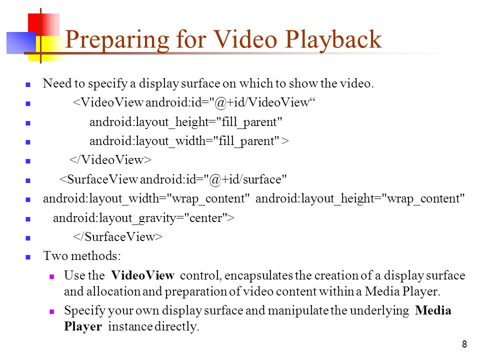8 Preparing for Video Playback Need to specify a display surface on which to show the video. <VideoView android:id=