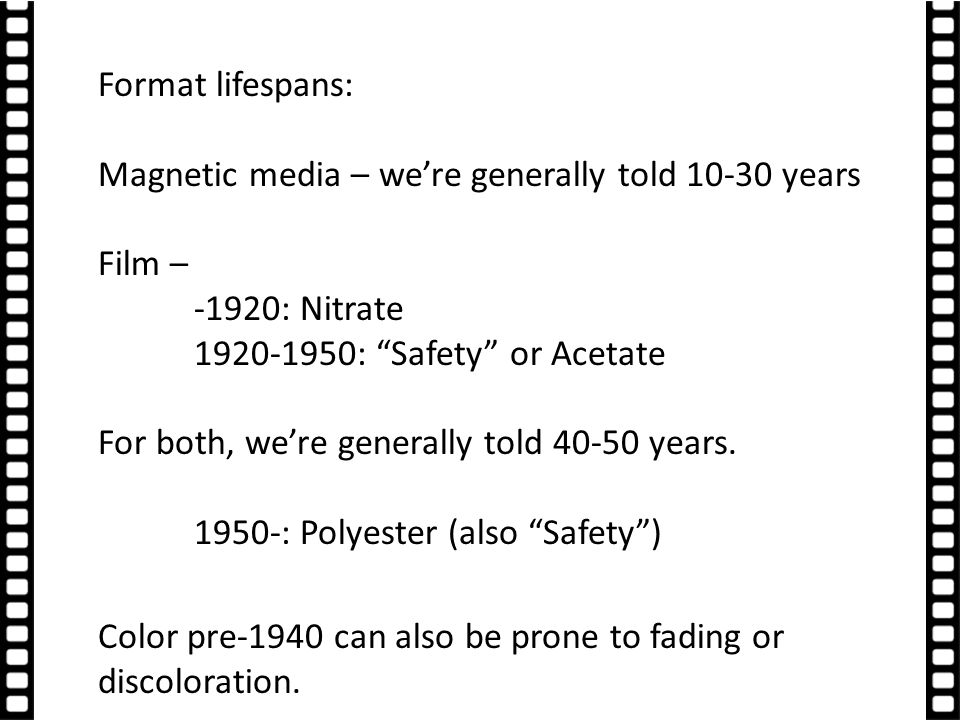 Format lifespans: Magnetic media – we're generally told 10-30 years Film – -1920: Nitrate 1920-1950: Safety or Acetate For both, we're generally told 40-50 years.