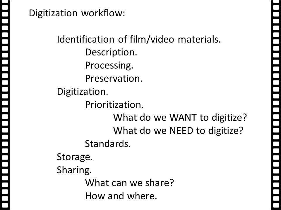 Digitization workflow: Identification of film/video materials. Description. Processing. Preservation. Digitization. Prioritization. What do we WANT to
