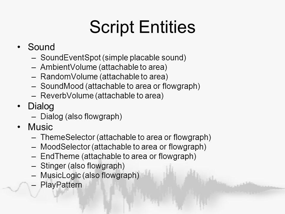 Script Entities Sound –SoundEventSpot (simple placable sound) –AmbientVolume (attachable to area) –RandomVolume (attachable to area) –SoundMood (attac