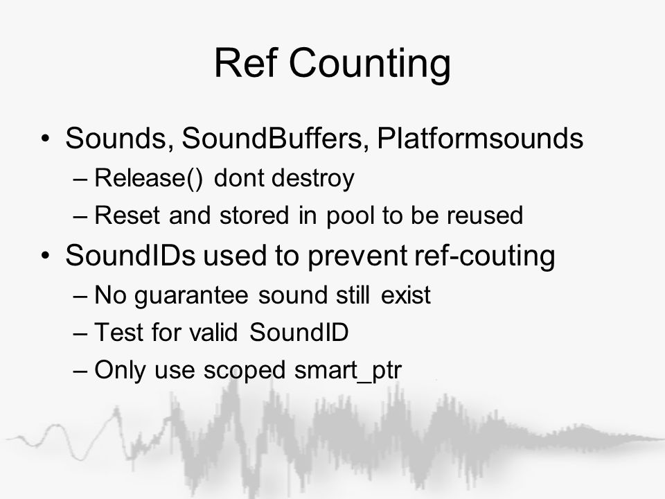 Ref Counting Sounds, SoundBuffers, Platformsounds –Release() dont destroy –Reset and stored in pool to be reused SoundIDs used to prevent ref-couting –No guarantee sound still exist –Test for valid SoundID –Only use scoped smart_ptr