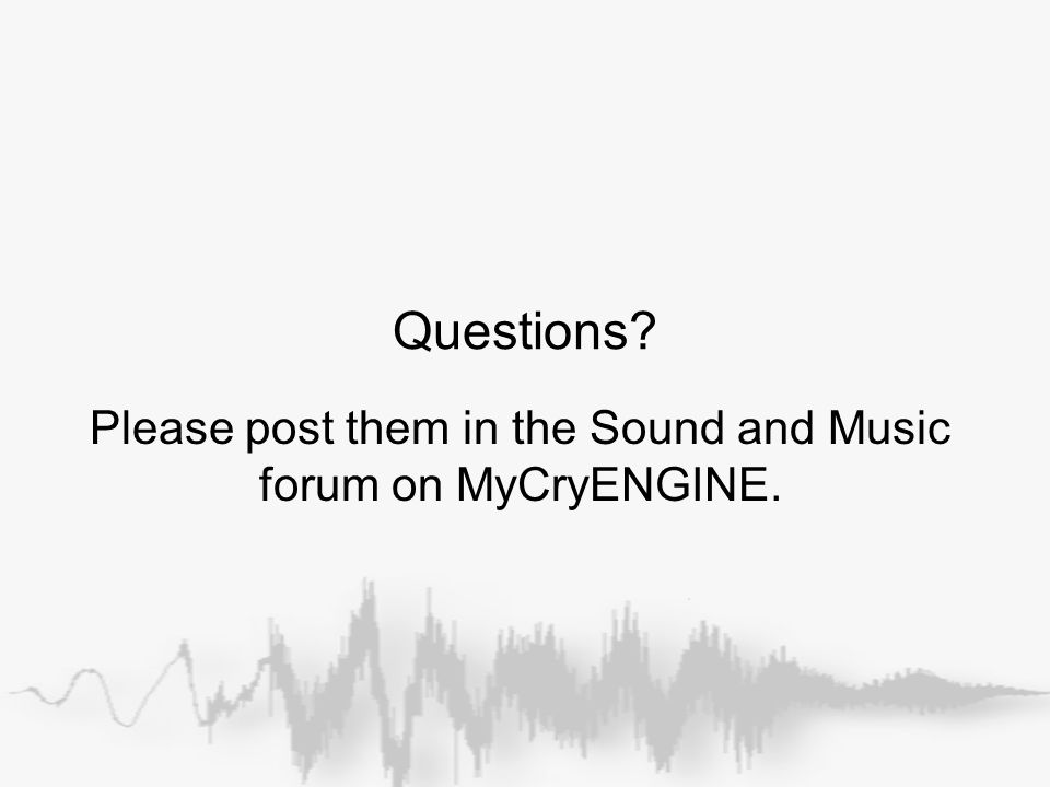 Questions Please post them in the Sound and Music forum on MyCryENGINE.