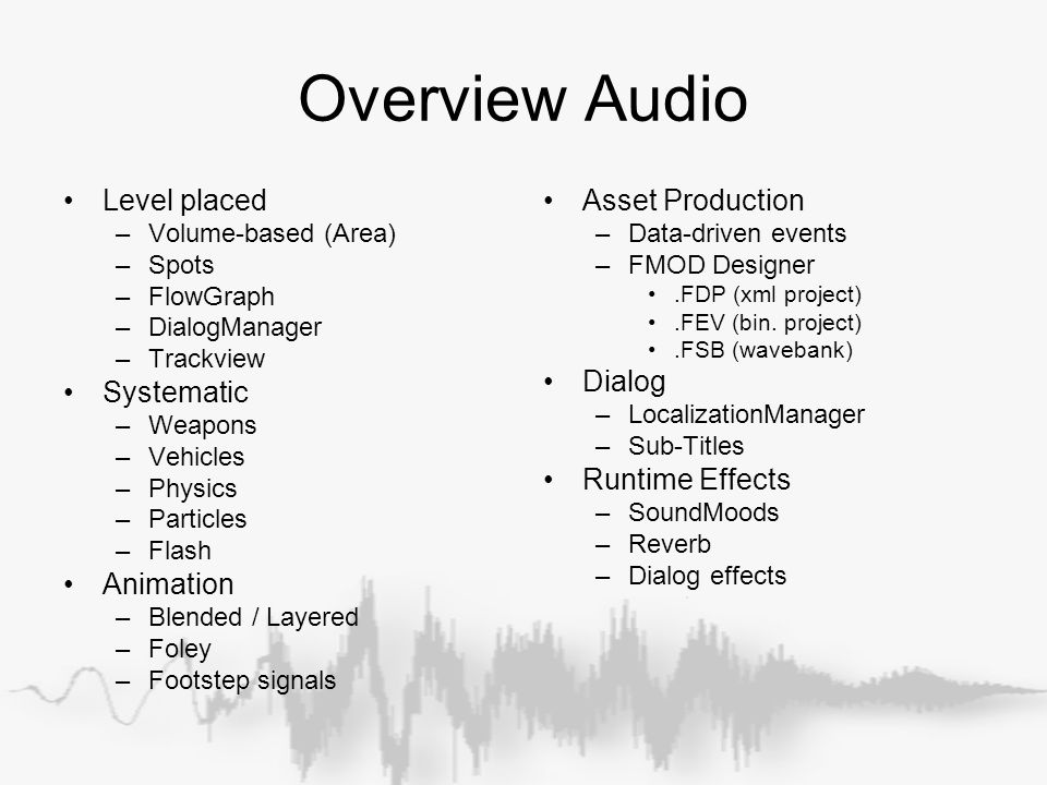Overview Audio Level placed –Volume-based (Area) –Spots –FlowGraph –DialogManager –Trackview Systematic –Weapons –Vehicles –Physics –Particles –Flash Animation –Blended / Layered –Foley –Footstep signals Asset Production –Data-driven events –FMOD Designer.FDP (xml project).FEV (bin.